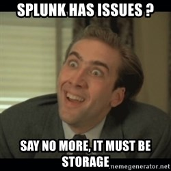 Nick Cage - SPLUNK HAS ISSUES ? SAY NO MORE, IT MUST BE STORAGE