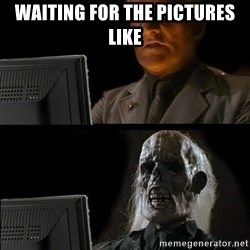 Waiting For - Waiting for the pictures like