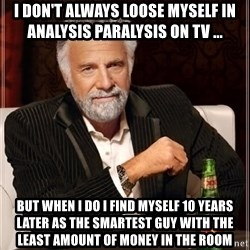 i dont always - I don't always loose myself in analysis Paralysis on TV ... But When I do I find myself 10 years later as the smartest Guy with the least amount of money in the room