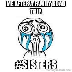 Crying face - mE AFTER A FAMILY ROAD TRIP. #sISTERS