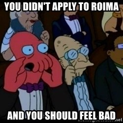 You should Feel Bad - you didn't apply to roima and you should feel bad