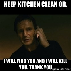 liam neeson taken - Keep Kitchen Clean or, I will find you and I will Kill you. Thank you