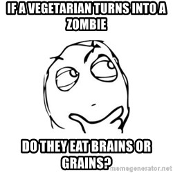 thinking guy - if a vegetarian turns into a zombie do they eat brains or grains?