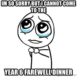 pleaseguy  - im so sorry but i cannot come to the  year 6 farewell dinner