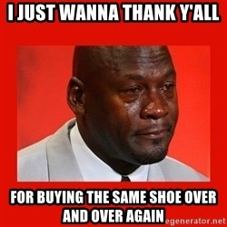 crying michael jordan - i just wanna thank y'all for buying the same shoe over and over again
