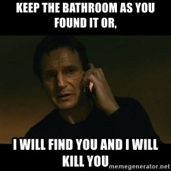 liam neeson taken - keep the bathroom as you found it or, I will find you and I will kill you