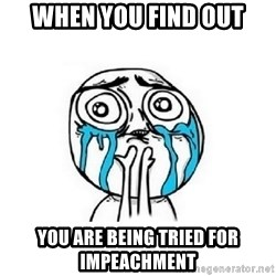 Crying face - when you find out you are being tried for impeachment