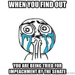 Crying face - when you find out you are being tried for impeachment by the senate