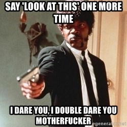 I double dare you - SAY 'LOOK AT THIS' ONE MORE TIME I DARE YOU, I DOUBLE DARE YOU MOTHERFUCKER