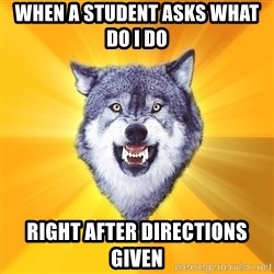 Courage Wolf - WHEN A STUDENT ASKS WHAT DO I DO  RIGHT AFTER DIRECTIONS GIVEN