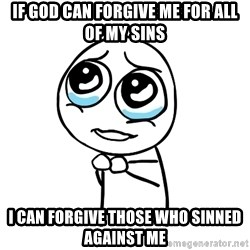 pleaseguy  - If God can Forgive me for all of my sins I can forgive those who sinned against me