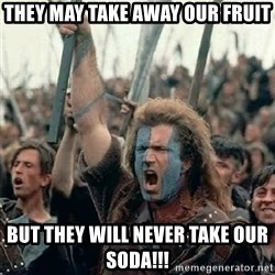 Brave Heart Freedom - They may take away our fruit but they will never take our SODA!!!