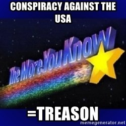 The more you know - ConspirACy against the USA =TREASON