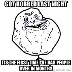 Forever Alone Guy - got robbed last night its the first time i've had people over in months