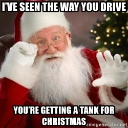 Santa claus - I've seen the way you drive You're getting a tank for Christmas