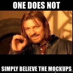 one does not  - one does not simply believe the mockups