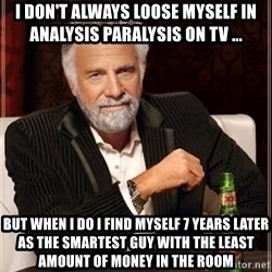 i dont always - I don't always loose myself in analysis paralysis on TV ... But when I do I find myself 7 years later as the smartest guy with the least amount of money in the room