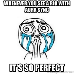 Crying face - Whenever you see a rig with aura sync It's so perfect