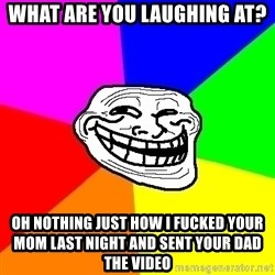 Trollface - what are you laughing at? Oh nothing just how i fucked your mom last night and sent your dad the video