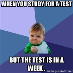 Success Kid - When you study foR a test  But the test is in a week .