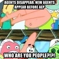 patrick star - agents disappear, new agents appear before aep who are you people?!?!