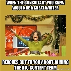 Oprah You get a - When the consultant you Knew would be a great writer Reaches out to you about Joining the DLC Content Team