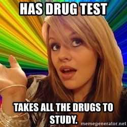 Dumb Blonde - has drug test takes all the drugs to study.