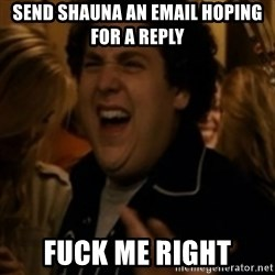 Jonah Hill - send shauna an email hoping for a reply fuck me right