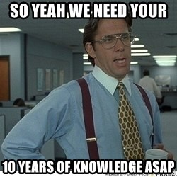 That would be great - SO YEAH WE NEED YOUR   10 years of KNOWLEDGE ASAP