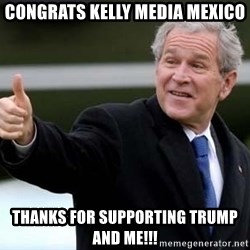 nice try bush bush - Congrats kelly media Mexico Thanks for supporting Trump and me!!!