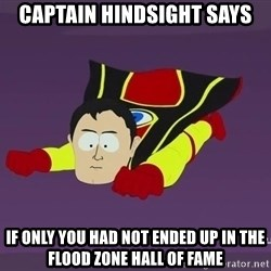 Captain Hindsight - captain hindsight says if only you had not ended up in the flood zone hall of fame