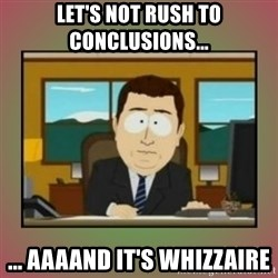 aaaand its gone - Let's not rush to conclusions... ... aaaand it's Whizzaire