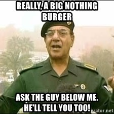 Baghdad Bob - Really, a big nothing burger Ask the guy below me.            He'll tell you too!
