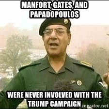 Baghdad Bob - Manfort, gates, and Papadopoulos were never involved with the trump campaign