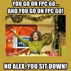 Oprah You get a - you go on fpc 60...                             And you go on fpc 60! No alex, you sit down!