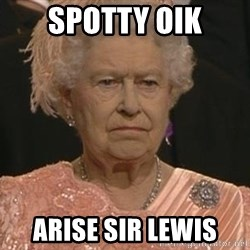 Queen Elizabeth Meme - spotty oik Arise Sir Lewis