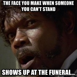 Angry Samuel L Jackson - The face you make when someone you can't stand Shows up at the funeral...