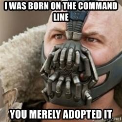 Bane - I was born on the command line you merely adopted it