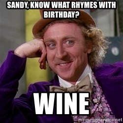 Willy Wonka - Sandy, know what rhymes with birthday? Wine