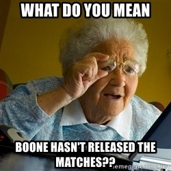 Internet Grandma Surprise - What do you mean Boone hasn't released the matches??