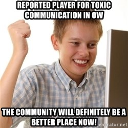 First Day on the internet kid - reported player for toxic communication in ow the community will definitely be a better place now!