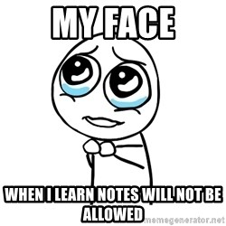 pleaseguy  - My face when i learn notes will not be allowed