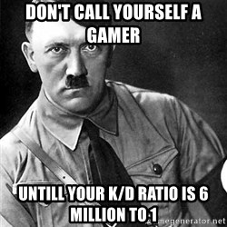 Hitler - Don't call yourself a gamer  UNtill your K/D Ratio IS 6 million to 1
