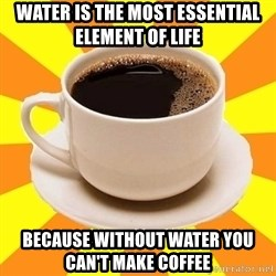 Cup of coffee - Water is the most essential element of life because without water you can't make coffee