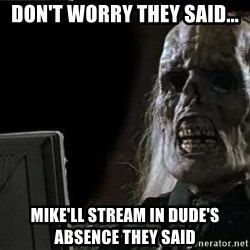 OP will surely deliver skeleton - Don't worry they said... Mike'll stream in Dude's ABSENCE they said