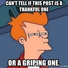 Fry squint - can't tell if this post is a thankful one or a griping one.