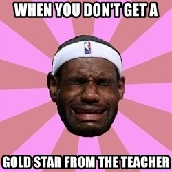 LeBron James - When you don't Get A Gold Star From The Teacher