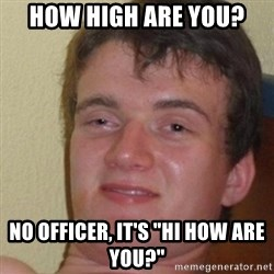 """really high guy - how high are you? No officer, it's """"hi how are you?"""""""