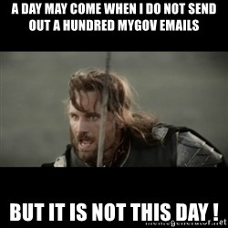 But it is not this Day ARAGORN - a day may come when I do not send out a hundred mygov emails but it is not this day !