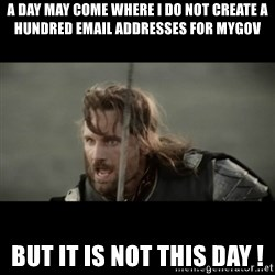 But it is not this Day ARAGORN - a day may come where i do not create a hundred email addresses for mygov but it is not this day !